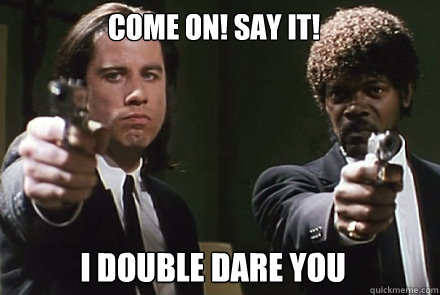come on! say it! i double dare you