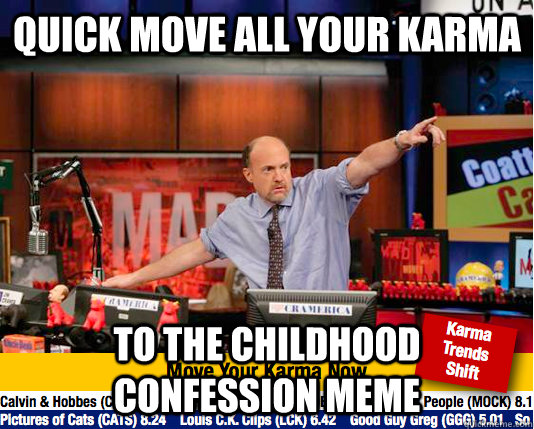 quick move all your karma to the childhood confession meme - quick move all your karma to the childhood confession meme  Mad Karma with Jim Cramer