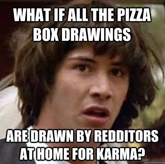 What if all the pizza box drawings are drawn by redditors at home for karma? - What if all the pizza box drawings are drawn by redditors at home for karma?  conspiracy keanu