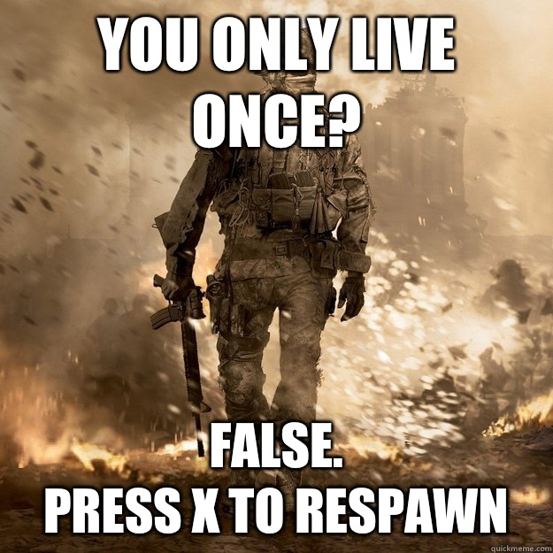 You only live once? False. Press X to respawn