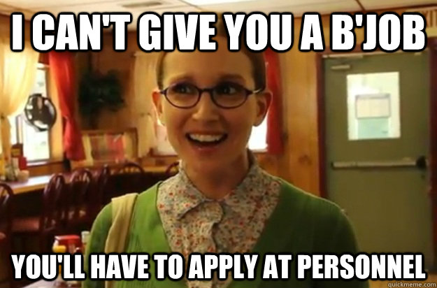 i can't give you a b'job you'll have to apply at personnel  - i can't give you a b'job you'll have to apply at personnel   Sexually Oblivious Female