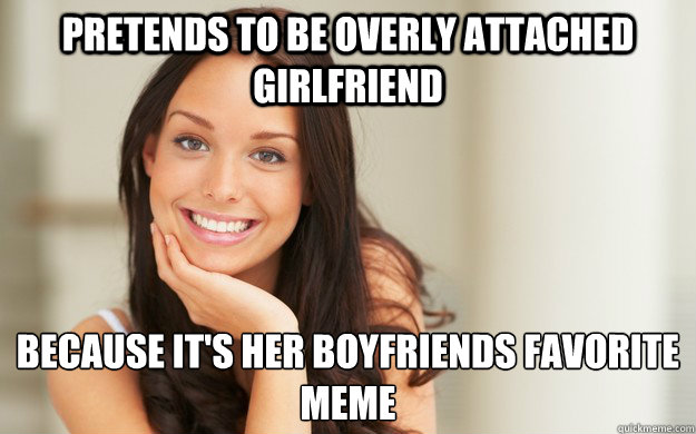 Pretends to be overly attached girlfriend because it's her boyfriends favorite meme  - Pretends to be overly attached girlfriend because it's her boyfriends favorite meme   Good Girl Gina