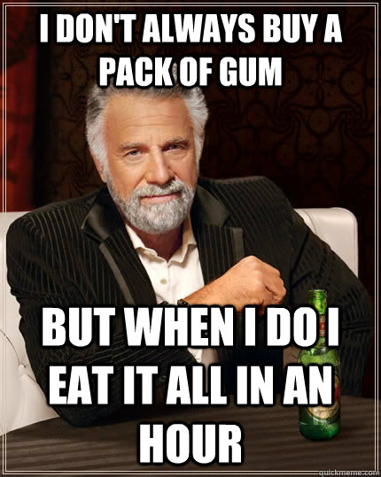 I don't always buy a pack of gum But when i do i eat it all in an hour - I don't always buy a pack of gum But when i do i eat it all in an hour  The Most Interesting Man In The World
