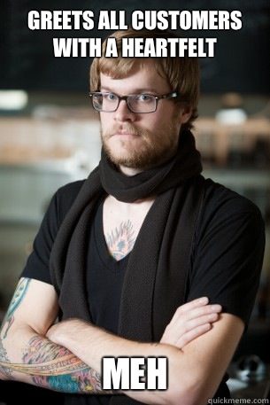 Greets all customers with a heartfelt Meh  Hipster Barista