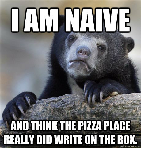 I am naive and think the pizza place really did write on the box. - I am naive and think the pizza place really did write on the box.  Confession Bear