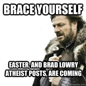 Brace yourself Easter, and brad lowry atheist posts, are coming