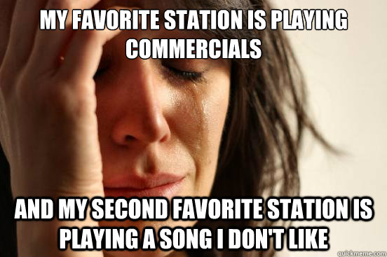 MY FAVORITE STATION IS PLAYING COMMERCIALS AND MY SECOND FAVORITE STATION IS PLAYING A SONG I DON'T LIKE - MY FAVORITE STATION IS PLAYING COMMERCIALS AND MY SECOND FAVORITE STATION IS PLAYING A SONG I DON'T LIKE  First World Problems