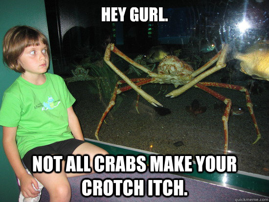 Hey gurl. Not all crabs make your crotch itch.
