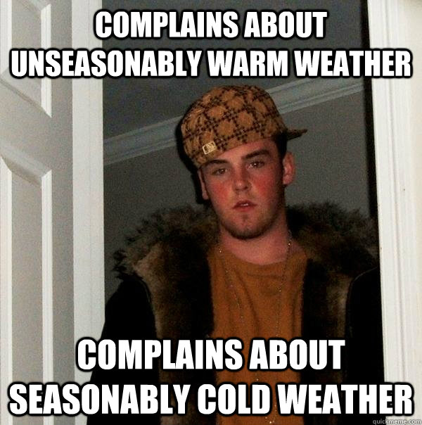 COMPLAINS ABOUT UNSEASONABLY WARM WEATHER COMPLAINS ABOUT SEASONABLY COLD WEATHER - COMPLAINS ABOUT UNSEASONABLY WARM WEATHER COMPLAINS ABOUT SEASONABLY COLD WEATHER  Scumbag Steve
