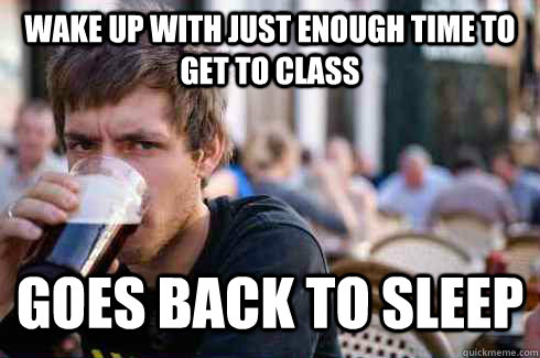 wake up with just enough time to get to class Goes back to sleep - wake up with just enough time to get to class Goes back to sleep  Lazy College Senior