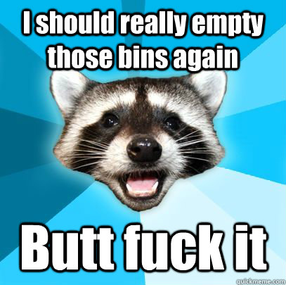 I should really empty those bins again Butt fuck it - I should really empty those bins again Butt fuck it  badpuncoon