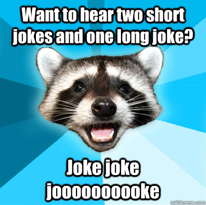 Want to hear two short jokes and one long joke? Joke joke     joooooooooke - Want to hear two short jokes and one long joke? Joke joke     joooooooooke  Lame Pun Coon