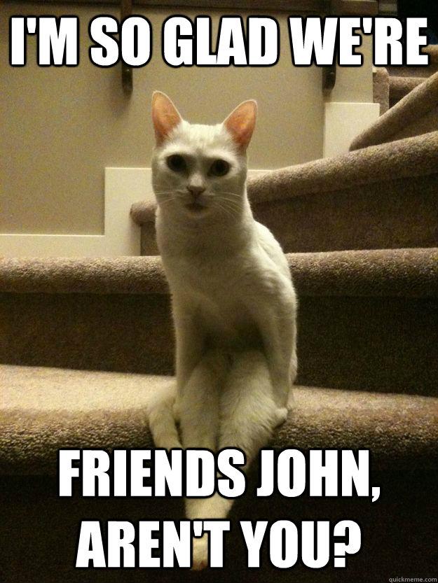I'm so glad we're friends john, aren't you? - I'm so glad we're friends john, aren't you?  Misc