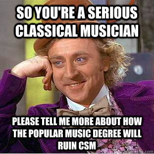 So you're a serious classical musician please tell me more about how the popular music degree will ruin csm  Condescending Wonka