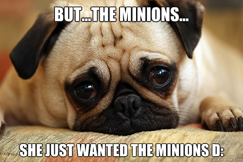 But...the minions... she just wanted the minions D:  sad pug