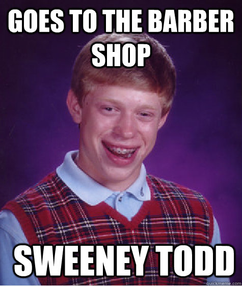 Goes to the Barber Shop  Sweeney Todd - Goes to the Barber Shop  Sweeney Todd  Bad Luck Brian