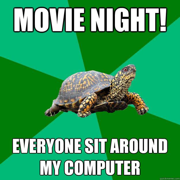 movie night! everyone sit around my computer  Torrenting Turtle