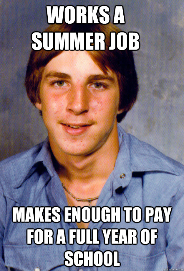 works a summer job makes enough to pay for a full year of school - works a summer job makes enough to pay for a full year of school  Old Economy Steven