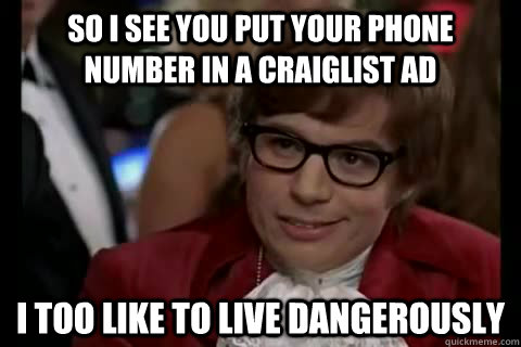 so i see you put your phone number in a craiglist ad i too like to live dangerously - so i see you put your phone number in a craiglist ad i too like to live dangerously  Misc