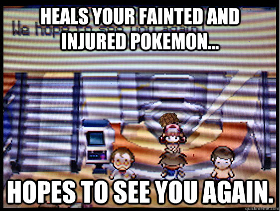 heals your fainted and injured pokemon... hopes to see you again.  - heals your fainted and injured pokemon... hopes to see you again.   Misc