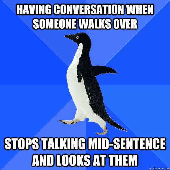 Having conversation when someone walks over stops talking mid-sentence and looks at them - Having conversation when someone walks over stops talking mid-sentence and looks at them  Socially Awkward Penguin