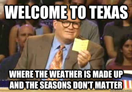welcome to texas  where the weather is made up and the seasons don't matter - welcome to texas  where the weather is made up and the seasons don't matter  Misc