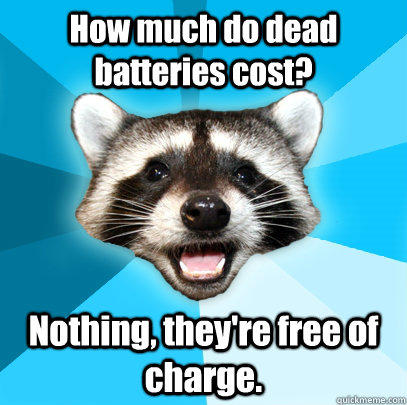 How much do dead batteries cost? Nothing, they're free of charge. - How much do dead batteries cost? Nothing, they're free of charge.  Lame Pun Coon