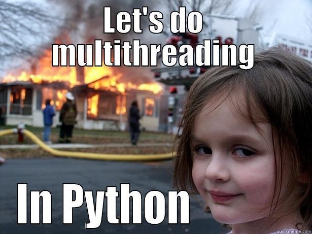 LET'S DO MULTITHREADING IN PYTHON             Disaster Girl