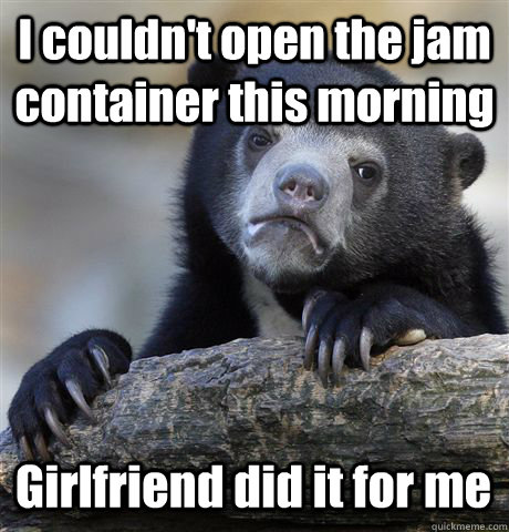 I couldn't open the jam container this morning Girlfriend did it for me - I couldn't open the jam container this morning Girlfriend did it for me  Confession Bear