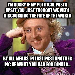 I'm sorry if my political posts upset you; just thought we were discuussing the fate of the world By all means, please post another pic of what you had for dinner... - I'm sorry if my political posts upset you; just thought we were discuussing the fate of the world By all means, please post another pic of what you had for dinner...  Condescending Wonka