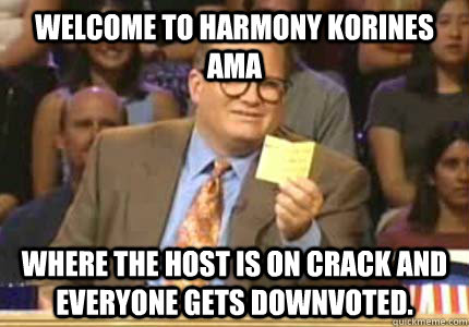 Welcome to Harmony Korines AmA Where the host is on crack and everyone gets downvoted.