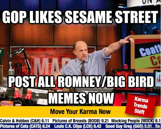 Gop likes sesame street Post all romney/big bird memes now - Gop likes sesame street Post all romney/big bird memes now  Mad Karma with Jim Cramer