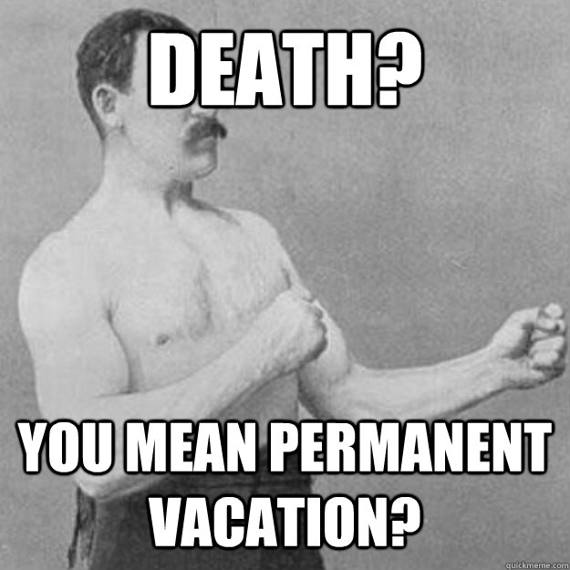Death? You mean permanent vacation? - Death? You mean permanent vacation?  overly manly man