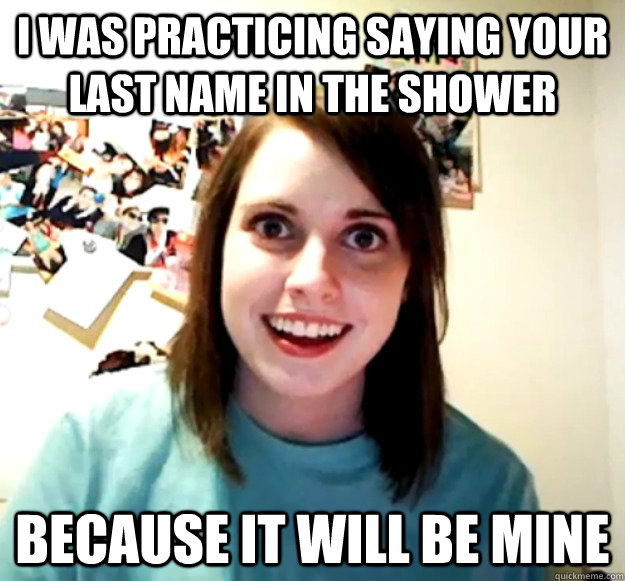 I was practicing saying your last name in the shower Because it will be mine - I was practicing saying your last name in the shower Because it will be mine  Overly Attached Girlfriend