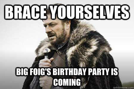 Brace Yourselves Big Foig S Birthday Party Is Coming Bday Game Of