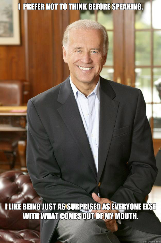 I  prefer not to think before speaking.   I like being just as surprised as everyone else with what comes out of my mouth.  Joe Biden