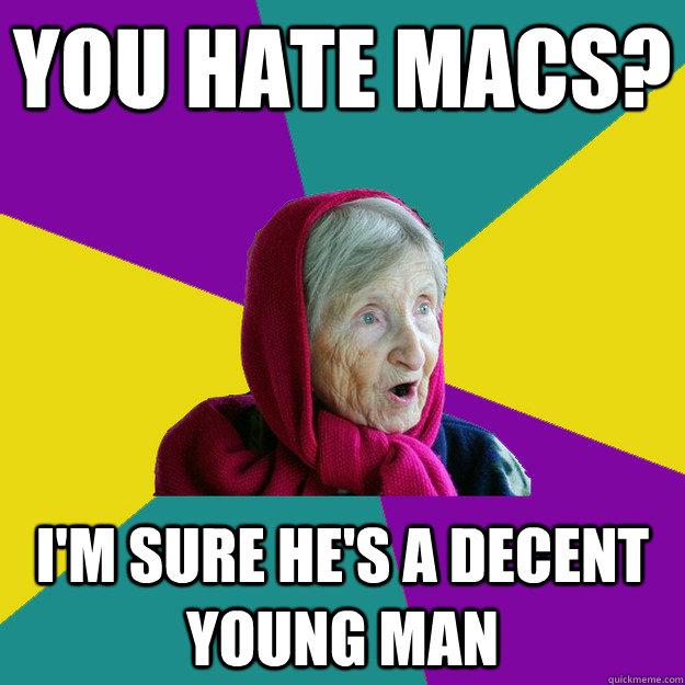 you hate macs? i'm sure he's a decent young man