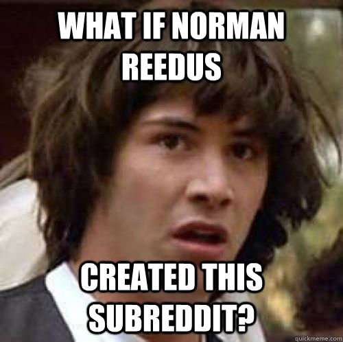 What if Norman reedus Created this subreddit? - What if Norman reedus Created this subreddit?  conspiracy keanu