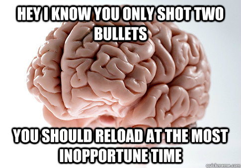 Hey I know you only shot two bullets You should reload at the most inopportune time - Hey I know you only shot two bullets You should reload at the most inopportune time  Scumbag Brain