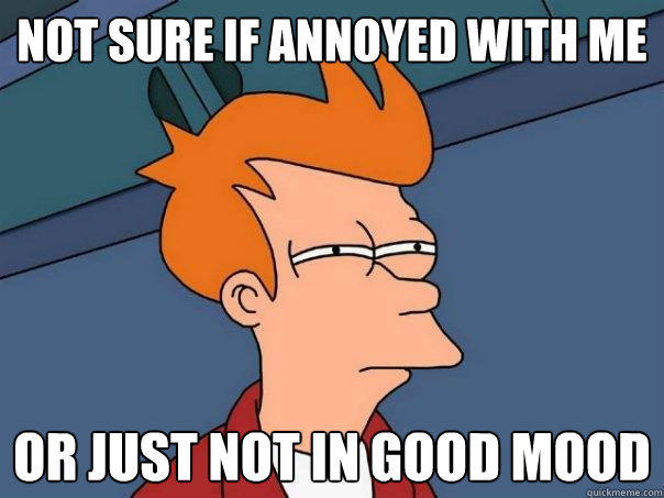 not sure if annoyed with me or just not in good mood - not sure if annoyed with me or just not in good mood  Futurama Fry