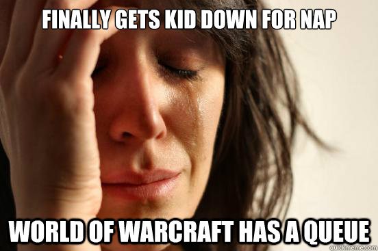 Finally gets kid down for nap World of Warcraft has a queue - Finally gets kid down for nap World of Warcraft has a queue  First World Problems