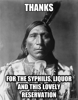 Thanks For the syphilis, liquor and this lovely reservation - Thanks For the syphilis, liquor and this lovely reservation  Vengeful Native American