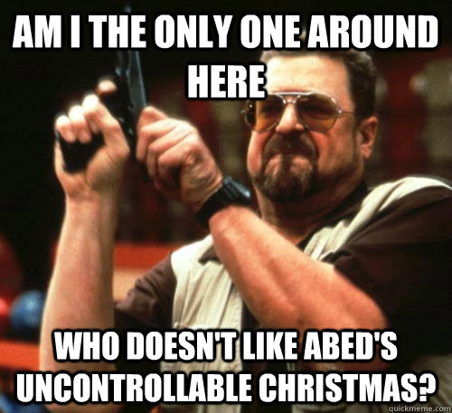 Am i the only one around here Who doesn't like Abed's Uncontrollable christmas? - Am i the only one around here Who doesn't like Abed's Uncontrollable christmas?  Am I The Only One Around Here