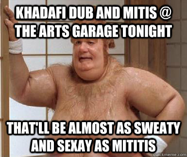 khadafi dub and mitis @ the arts garage tonight that'll be almost as sweaty and sexay as mititis - khadafi dub and mitis @ the arts garage tonight that'll be almost as sweaty and sexay as mititis  Fat Bastard