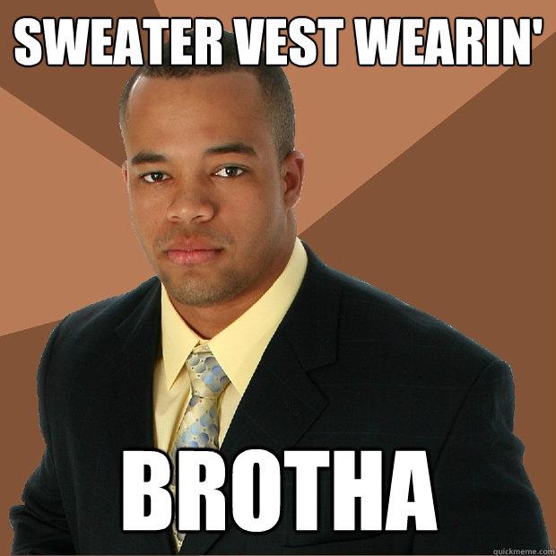 sweater vest wearin' brotha - Successful Black Man - quickmeme