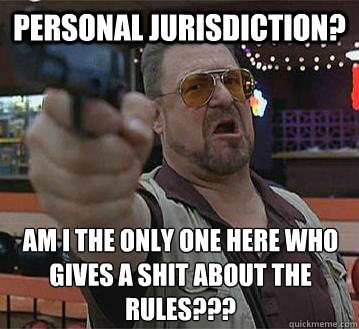 personal jurisdiction? am i the only one here who gives a shit about the rules???