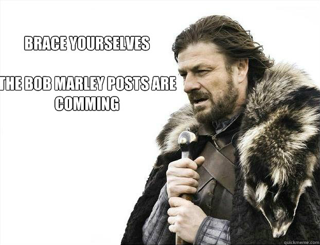 brace yourselves  The Bob Marley posts are comming