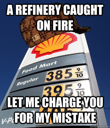 A refinery caught on fire  Let me charge you for my mistake - A refinery caught on fire  Let me charge you for my mistake  Scumbag Gas
