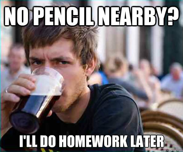 No pencil nearby? i'll do homework later - No pencil nearby? i'll do homework later  Lazy College Senior