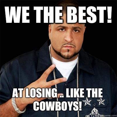 We the best! At losing .. Like the cowboys!